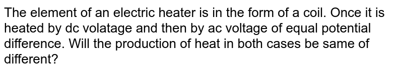 The element of an electric heater is in the form of a coil. Once it is heated by dc volatage and then by ac voltage of equal potential difference. Will the production of heat in both cases be same of different?