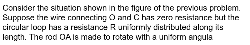 Consider the situation shown in the figure of the previous problem. Suppose the wire connecting O and C has zero resistance but the circular loop has a resistance R uniformly distributed along its length. The rod OA is made to rotate with a uniform angular speed `(omega)` as shown in the figure. Find the current in the rod when `-AOC = 90^(@)`