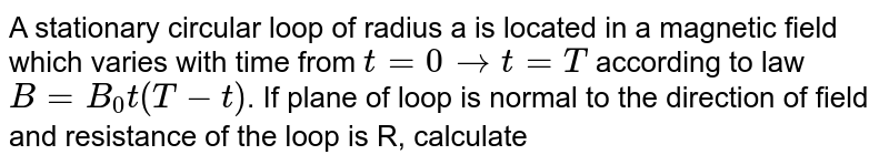A stationary circular loop of radius a is located in a magnetic field which varies with time from `t = 0 to t = T` according to law `B = B_(0) t(T - t)`. If plane of loop is normal to the direction of field and resistance of the loop is R, calculate <br> amount of heat generated in the loop during this interval.