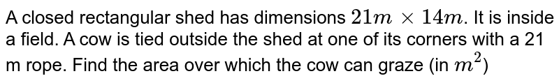 A closed rectangular shed has dimensions `21 m ×14 m`. It is inside a field. A cow is tied outside the shed at one of its corners with a 21 m rope. Find the area over which the cow can graze (in `m^2`)