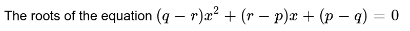 The roots of the equation `(q-r)x^2+(r-p)x+(p-q)=0`