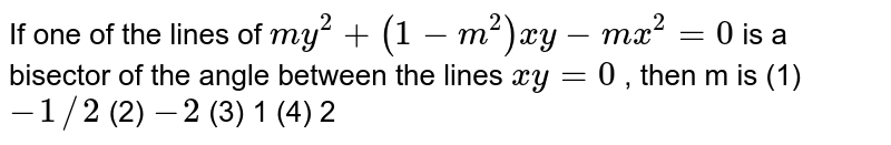"""If   one of the lines of `m y^2+""""""""(1-m^2)x y-m x^2=""""""""0` is a bisector of the angle between the lines   `x y""""""""=""""""""0` , then m is (1) `-1//2`    (2) `-2`  (3) 1   (4) 2"""