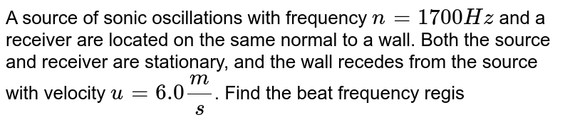 A source of sonic oscillations with frequency `n=1700Hz` and a receiver are located on the same normal to a wall. Both the source and receiver are stationary, and the wall recedes from the source with velocity `u=6.0(m)/(s)`. Find the beat frequency registered by the receiver. The velocity of sound is `v=340(m)/(s)`.