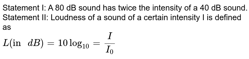 """Statement I: A 80 dB sound has twice the intensity of a 40 dB sound. <br> Statement II: Loudness of a sound of a certain intensity I is defined as <br> `L(""""in """"dB)=10log_(10)=(I)/(I_0)`"""