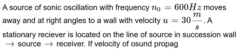 A source of sonic oscillation with frequency `n_0=600Hz` moves away and at right angles to a wall with velocity `u=30(m)/(s)`. A stationary reciever is located on the line of source in succession wall`rarr`source`rarr`receiver. If velocity of osund propagation is `v=330(m)/(s)`, then <br> Q. The beat frequency recorded by the receiver is