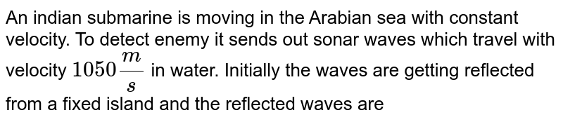 """An indian submarine is moving in the Arabian sea with constant velocity. To detect enemy it sends out sonar waves which travel with velocity `1050(m)/(s)` in water. Initially the waves are getting reflected from a fixed island and the reflected waves are coming back to submarine. The frequency of reflected waves are detected by the submarine and found to be `10%` greater than the sent waves. <br> Now an enemy ship comes in front, due to which the frequency of reflected waves detected by submarine becomes `21%` greater than the sent waves. <br> Q. The velocity of enemy ship should be <br> <img src=""""https://d10lpgp6xz60nq.cloudfront.net/physics_images/BMS_VO6_C06_E01_138_Q01.png"""" width=""""80%"""">"""