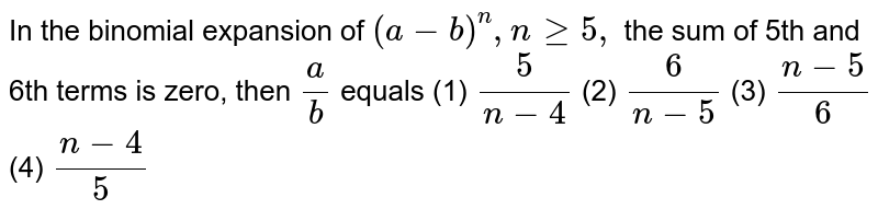 In the binomial expansion of `(a-b)^n , ngeq5,` the sum of 5th   and 6th terms is zero, then `a/b` equals (1) `5/(n-4)`    (2) `6/(n-5)`    (3) `(n-5)/6`  (4) `(n-4)/5`