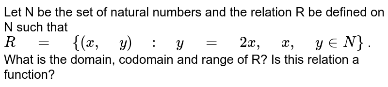 """Let   N be the set of natural numbers and the relation R be defined on N such that `R"""" """"="""" """"{(x ,"""" """"y)"""" """":"""" """"y"""" """"="""" """"2x ,"""" """"x ,"""" """"y  in  N}` . What   is the domain, codomain and range of R? Is this relation a function?"""