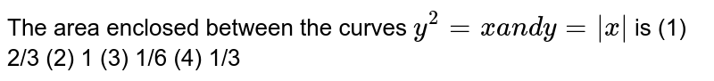 """The   area enclosed between the curves `y^2=""""""""x""""""""a n d""""""""y""""""""=""""""""