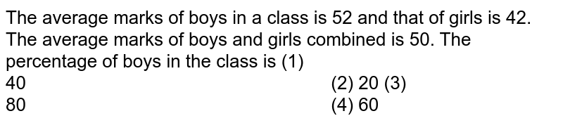 The   average marks of boys in a class is 52 and that of girls is 42. The average   marks of boys and girls combined is 50. The percentage of boys in the class   is (1)   40   (2) 20 (3) 80   (4) 60