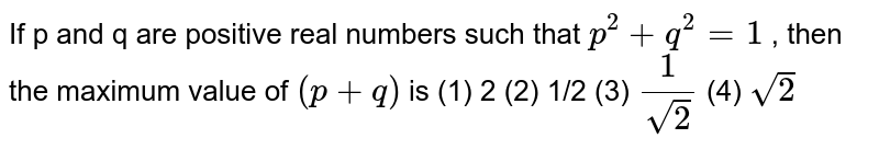 """If   p and q are positive real numbers such that `p^2+""""""""q^2=""""""""1` ,   then the maximum value of `(p""""""""+""""""""q)`  is (1)   2   (2) 1/2 (3) `1/(sqrt(2))`    (4) `sqrt(2)`"""
