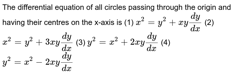 """The   differential equation of all circles passing through the origin and having   their centres on the x-axis is (1) `x^2=""""""""y^2+""""""""x y(dy)/(dx)`  (2) `x^2=""""""""y^2+""""3""""x y(dy)/(dx)`  (3) `y^2=x^2""""""""+""""2""""x y(dy)/(dx)`  (4) `y^2=x^2""""""""-""""2""""x y(dy)/(dx)`"""