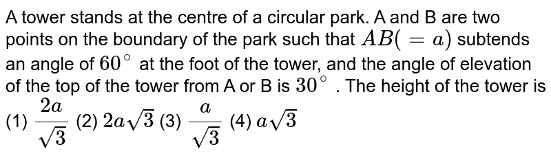 """A   tower stands at the centre of a circular park. A and B are two points on the   boundary of the park such that `A B""""""""(=""""""""a)` subtends an angle of `60^@` at the foot of the tower, and the angle of   elevation of the top of the tower from A or B is `30^@` . The height of the tower is (1) `(2a)/(sqrt(3))`  (2) `2asqrt(3)`  (3) `a/(sqrt(3))`  (4)   `asqrt(3)`"""