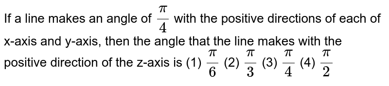 If   a line makes an angle of `pi/4` with the positive directions of each of   x-axis and y-axis, then the angle that the line makes with the positive   direction of the z-axis is (1) `pi/6`  (2)   `pi/3`  (3) `pi/4`  (4)   `pi/2`