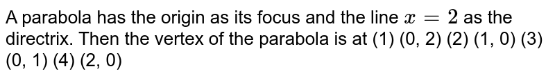"""A   parabola has the origin as its focus and the line `x""""""""=""""""""2` as the directrix. Then the vertex of the   parabola is at (1)   (0, 2)   (2) (1, 0) (3) (0, 1) (4) (2, 0)"""