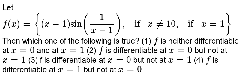 Let `f(x)={(x−1)sin(1/(x−1)),if x != 10,if x=1}` . Then which one of the following is true? (1) `f` is neither differentiable at `x=0`  and at `x=1` (2)  `f` is differentiable at `x=0`  but not at `x=1` (3)  f is differentiable at `x=0`  but not at `x=1` (4)  `f` is differentiable at `x=1`  but not at `x=0`