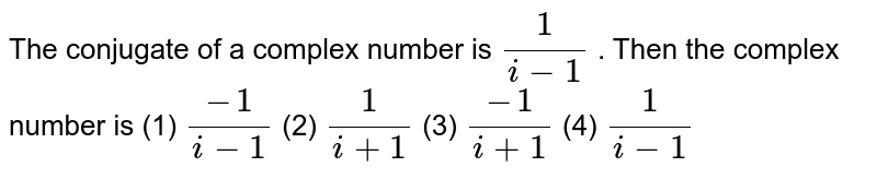 The   conjugate of a complex number is `1/(i-1)` . Then the complex number is (1) `(-1)/(i-1)`    (2) `1/(i+1)`  (3) `(-1)/(i+1)`    (4) `1/(i-1)`