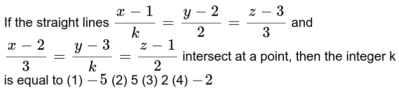 If   the straight lines `(x-1)/k=(y-2)/2=(z-3)/3`  and `(x-2)/3=(y-3)/k=(z-1)/2` intersect at a point, then the integer k is   equal to (1)   `-5`    (2) 5 (3) 2   (4) `-2`