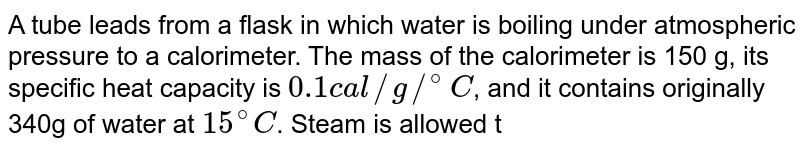 A tube leads from a flask in which water is boiling under atmospheric pressure to a calorimeter. The mass of the calorimeter is 150 g, its specific heat capacity is `0.1 cal//g//^@C`, and it contains originally 340g of water at `15^@C`. Steam is allowed to condense in the colorimeter until its temperature increases to `71^@C`, after which total mass of calorimeter and contents are found to be 525g. Compute the heat of condensation of steam.