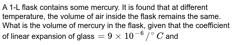 A 1-L flask contains some mercury. It is found that at different temperature, the volume of air inside the flask remains the same. What is the volume of mercury in the flask, given that the coefficient of linear expansion of glass`=9xx10^(-6)//^(@)C` and the coefficient of volume expansion of `Hg=1.8xx10^(-4)//^(@)C` ?