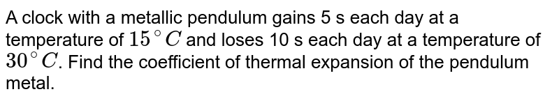 A clock with a metallic pendulum gains 5 s each day at a temperature of `15^@C` and loses 10 s each day at a temperature of `30^@C`. Find the coefficient of thermal expansion of the pendulum metal.