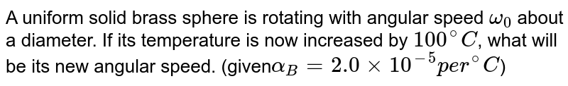 A uniform solid brass sphere is rotating with angular speed `omega_0` about a diameter. If its temperature is now increased by `100^@C`, what will be its new angular speed. (given`alpha_B=2.0xx10^-5per^@C`)