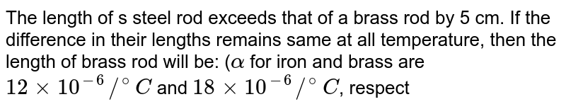 The length of s steel rod exceeds that of a brass rod by 5 cm. If the difference in their lengths remains same at all temperature, then the length of brass rod will be: (`alpha` for iron and brass are `12xx10^(-6)//^(@)C` and `18xx10^(-6)//^(@)C`, respectively)