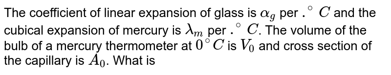 The coefficient of linear expansion of glass is `alpha_g` per `.^(@)C` and the cubical expansion of mercury is `lamda_m` per `.^(@)C`. The volume of the bulb of a mercury thermometer at `0^@C` is `V_0` and cross section of the capillary is `A_0`. What is the length of mercury column in capillary at `T^@C`, if the mercury just fills the bulb at `0^@C` ?