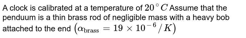 """A clock is calibrated at a temperature of `20^@C` Assume that the penduum is a thin brass rod of negligible mass with a heavy bob attached to the end `(alpha_(""""brass"""")=19xx10^(-6)//K)`"""