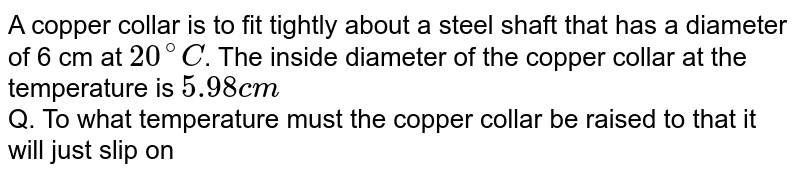 """A copper collar is to fit tightly about a steel shaft that has a diameter of 6 cm at `20^@C`. The inside diameter of the copper collar at the temperature is `5.98cm` <br> Q. To what temperature must the copper collar be raised to that it will just slip on the steel shaft, assuming the steel shaft remains at `20^@C` ? `(alpha_(""""copper"""")=17xx10^(-6)//K`)"""