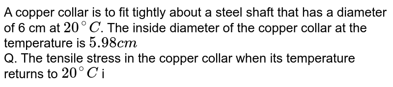 A copper collar is to fit tightly about a steel shaft that has a diameter of 6 cm at `20^@C`. The inside diameter of the copper collar at the temperature is `5.98cm` <br> Q. The tensile stress in the copper collar when its temperature returns to `20^@C` is `(T=11xx10^10N//m^(2))`