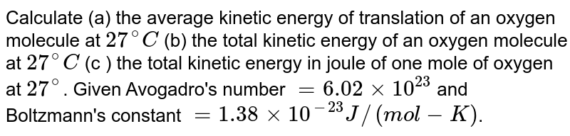 Calculate (a) the average kinetic energy of translation of an oxygen molecule at `27^(@) C` (b) the total kinetic energy of an oxygen molecule at `27^(@)C` (c ) the total kinetic energy in joule of one mole of oxygen at `27^(@)`. Given Avogadro's number `= 6.02 xx 10^(23)` and Boltzmann's constant `= 1.38 xx 10^(-23) J//(mol-K)`.
