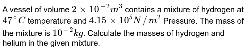 A vessel of volume `2 xx 10^(-2) m^(3)` contains a mixture of hydrogen at `47^(@)C` temperature and `4.15 xx 10^(5) N//m^(2)` Pressure. The mass of the mixture is `10^(-2) kg`. Calculate the masses of hydrogen and helium in the given mixture.