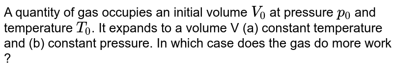 """A quantity of gas occupies an initial volume `V_(0)` at pressure `p_(0)` and temperature `T_(0)`. It expands to a volume V (a) constant temperature and (b) constant pressure. In which case does the gas do more work ? <br> <img src=""""https://d10lpgp6xz60nq.cloudfront.net/physics_images/BMS_V06_C02_S01_024_Q01.png"""" width=""""80%"""">"""