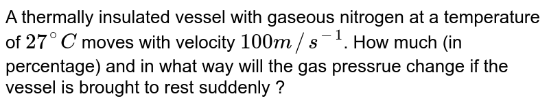 A thermally insulated vessel with gaseous nitrogen at a temperature of `27^(@)C` moves with velocity `100 m//s^(-1)`. How much (in percentage) and in what way will the gas pressrue change if the vessel is brought to rest suddenly ?