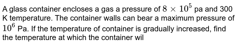 A glass container encloses a gas a pressure of `8 xx 10^(5)` pa and 300 K  temperature. The container walls can bear a maximum pressure of `10^(6)` Pa. If the temperature of container is gradually increased, find the temperature at which the container will break.