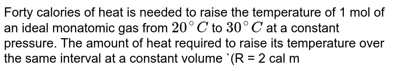 Forty calories of heat is needed to raise the temperature of 1 mol of an ideal monatomic gas from `20^(@)C` to `30^(@)C` at a constant pressure. The amount of heat required to raise its temperature over the same interval at a constant volume `(R = 2 cal mol^(-1) K^(-1))` is