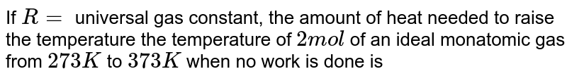 If `R = ` universal gas constant, the amount of heat needed to raise the temperature the temperature of `2 mol` of an ideal monatomic gas from `273 K` to `373 K` when no work is done is