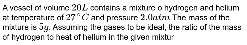 A vessel of volume `20 L` contains a mixture o hydrogen and helium at temperature of `27^(@)C` and pressure `2.0 atm` The mass of the mixture is `5 g`. Assuming the gases to be ideal, the ratio of the mass of hydrogen to heat of helium in the given mixture will be