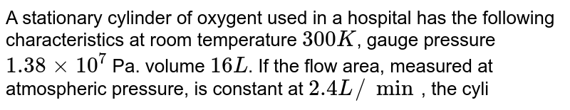 A stationary cylinder of oxygent used in a hospital has the following characteristics at room temperature `300 K`, gauge pressure `1.38 xx 10^(7)` Pa. volume `16 L`. If the flow area, measured at atmospheric pressure, is constant at `2.4 L//min`, the cylinder will last for nearly
