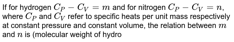 If for hydrogen `C_(P) - C_(V) = m` and for nitrogen `C_(P) - C_(V) = n`, where `C_(P)` and `C_(V)` refer to specific heats per unit mass respectively at constant pressure and constant volume, the relation between `m` and `n` is (molecular weight of hydrogen = 2 and molecular weight or nitrogen = 14)
