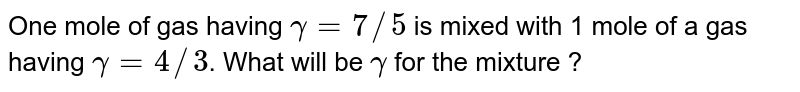 One mole of gas having `gamma = 7//5` is mixed with 1 mole of a gas having `gamma = 4//3`. What will be `gamma` for the mixture ?