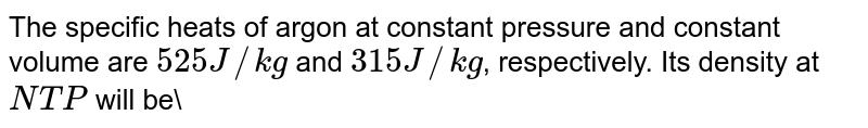 The specific heats of argon at constant pressure and constant volume are `525 J//kg` and `315 J//kg`, respectively. Its density at `NTP` will be\