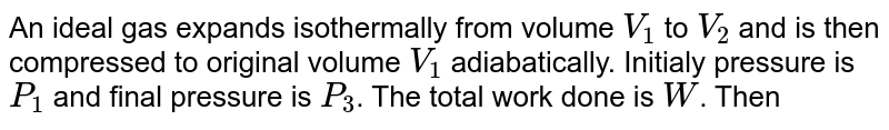 An ideal gas expands isothermally from volume `V_(1)` to `V_(2)` and is then compressed to original volume `V_(1)` adiabatically. Initialy pressure is `P_(1)` and final pressure is `P_(3)`. The total work done is `W`. Then