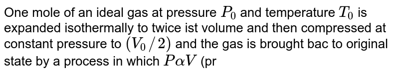 One mole of an ideal gas at pressure `P_(0)` and temperature `T_(0)` is expanded isothermally to twice ist volume and then compressed at constant pressure to `(V_(0) // 2)` and the gas is brought bac to original state by a process in which `P alpha V` (pressure is direclty proportional to volume). The correct temperature of the process is