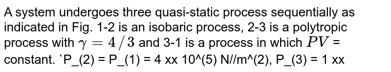 """A system undergoes three quasi-static process sequentially as indicated in Fig. 1-2 is an isobaric process, 2-3 is a polytropic process with `gamma = 4//3` and 3-1 is a process in which `PV` =  constant. `P_(2) = P_(1) = 4 xx 10^(5) N//m^(2), P_(3) = 1 xx 10^(5) N//m^(2)` and `V_(1) = 1 m^(3)`. <br> The heat transfer for the cycle is `Delta Q`, the change in internal energy is `Delta U` and the work done is `Delta W`. Then <br> <img src=""""https://d10lpgp6xz60nq.cloudfront.net/physics_images/BMS_V06_C02_E01_237_Q01.png"""" width=""""80%"""">"""