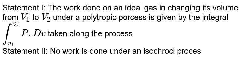 Statement I: The work done on an ideal gas in changing its volume from `V_(1)` to `V_(2)` under a polytropic porcess is given by the integral `int _(v_(1))^(v_(2)) P. Dv` taken along the process <br> Statement II: No work is done under an isochroci process of the gas.