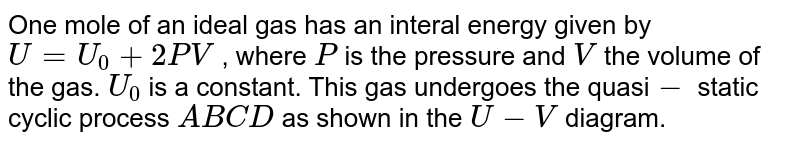 """One mole of an ideal gas has an interal energy given by `U=U_(0)+2PV` , where `P` is the pressure and `V` the volume of the gas. `U_(0)` is a constant. This gas undergoes the quasi`-` static cyclic process `ABCD` as shown in the `U-V` diagram.   <br> <img src=""""https://d10lpgp6xz60nq.cloudfront.net/physics_images/BMS_V06_C02_E01_258_Q01.png"""" width=""""80%""""> The molar heat capacity of the gas at constant pressure is"""