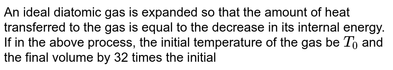 An ideal diatomic gas is expanded so that the amount of heat transferred to the gas is equal to the decrease in its internal energy.  <br> If in the above process, the initial temperature of the gas be `T_(0)` and the final volume by 32 times the initial volume, the work done `(` in joules `)` by the gas during the process will be