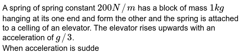 """A spring of spring constant `200 N//m` has a block of mass `1 kg` hanging at its one end and form the other and the spring is attached to a celling of an elevator. The elevator rises upwards with an  acceleration of `g//3`. <br> When acceleration is suddenly ceased , then what should be the angular frequency and elongationduring the time when the elevator is accelerating? <br> <img src=""""https://d10lpgp6xz60nq.cloudfront.net/physics_images/BMS_V06_C04_E01_031_Q01.png"""" width=""""80%"""">"""